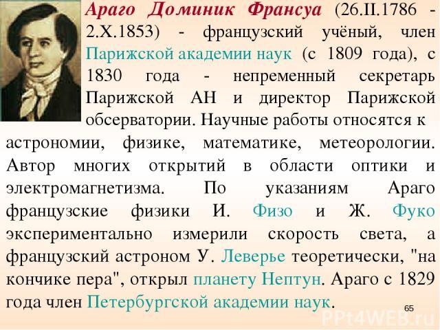 Араго Доминик Франсуа (26.II.1786 - 2.X.1853) - французский учёный, член Парижской академии наук (с 1809 года), с 1830 года - непременный секретарь Парижской АН и директор Парижской обсерватории. Научные работы относятся к астрономии, физике, матема…
