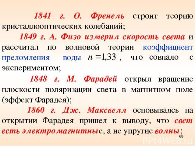 1841 г. О. Френель строит теорию кристаллооптических колебаний; 1849 г. А. Физо измерил скорость света и рассчитал по волновой теории коэффициент преломления воды , что совпало с экспериментом; 1848 г. М. Фарадей открыл вращение плоскости поляризаци…