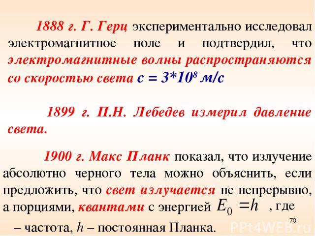 1900 г. Макс Планк показал, что излучение абсолютно черного тела можно объяснить, если предложить, что свет излучается не непрерывно, а порциями, квантами с энергией ν – частота, h – постоянная Планка. , где 1888 г. Г. Герц экспериментально исследов…