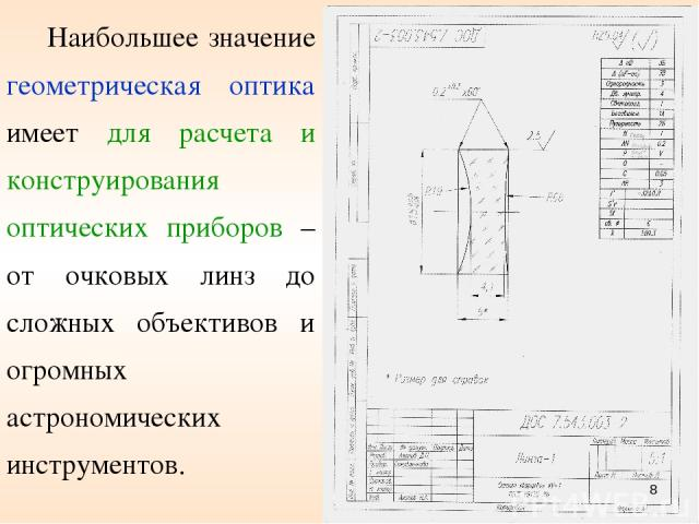 * Наибольшее значение геометрическая оптика имеет для расчета и конструирования оптических приборов – от очковых линз до сложных объективов и огромных астрономических инструментов.