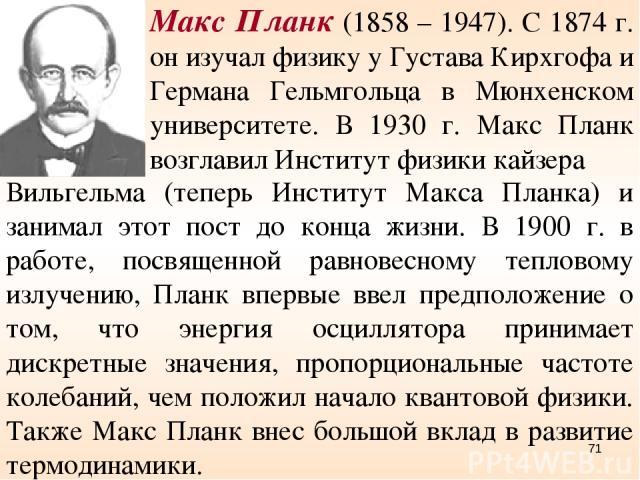Макс Планк (1858 – 1947). С 1874 г. он изучал физику у Густава Кирхгофа и Германа Гельмгольца в Мюнхенском университете. В 1930 г. Макс Планк возглавил Институт физики кайзера Вильгельма (теперь Институт Макса Планка) и занимал этот пост до конца жи…