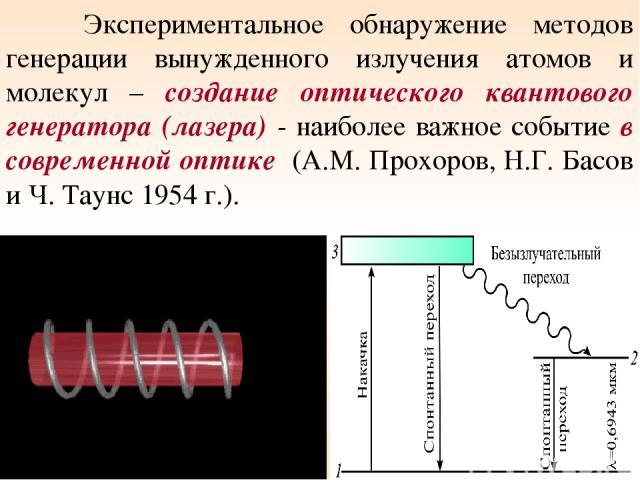 Экспериментальное обнаружение методов генерации вынужденного излучения атомов и молекул – создание оптического квантового генератора (лазера) - наиболее важное событие в современной оптике (А.М. Прохоров, Н.Г. Басов и Ч. Таунс 1954 г.). *