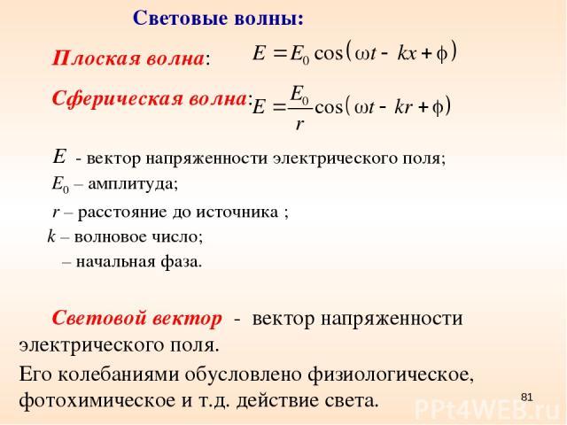 * Световые волны: Плоская волна: Сферическая волна: - вектор напряженности электрического поля; Е0 – амплитуда; r – расстояние до источника ; k – волновое число; φ – начальная фаза. Световой вектор - вектор напряженности электрического поля. Его кол…