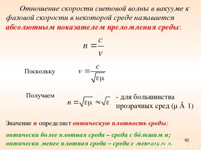 * - для большинства прозрачных сред (μ ≈ 1) Отношение скорости световой волны в вакууме к фазовой скорости в некоторой среде называется абсолютным показателем преломления среды: Поскольку Получаем Значение n определяет оптическую плотность среды: оп…