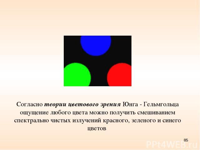 * Согласно теории цветового зрения Юнга - Гельмгольца ощущение любого цвета можно получить смешиванием спектрально чистых излучений красного, зеленого и синего цветов