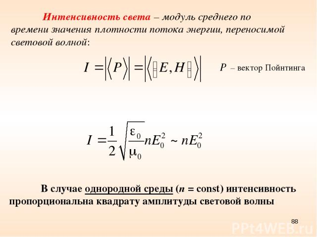 * Интенсивность света – модуль среднего по времени значения плотности потока энергии, переносимой световой волной: – вектор Пойнтинга В случае однородной среды (n = const) интенсивность пропорциональна квадрату амплитуды световой волны