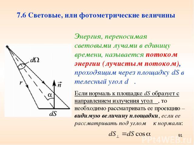 * 7.6 Световые, или фотометрические величины Энергия, переносимая световыми лучами в единицу времени, называется потоком энергии (лучистым потоком), проходящим через площадку dS в телесный угол dΩ. Если нормаль к площадке dS образует с направлением …
