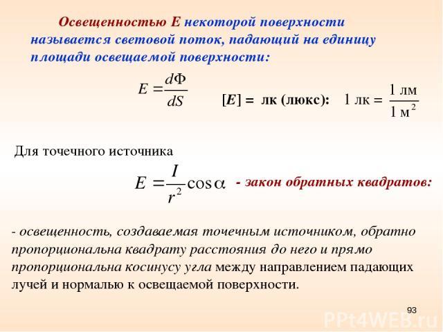 * Освещенностью Е некоторой поверхности называется световой поток, падающий на единицу площади освещаемой поверхности: [E] = лк (люкс): Для точечного источника - освещенность, создаваемая точечным источником, обратно пропорциональна квадрату расстоя…