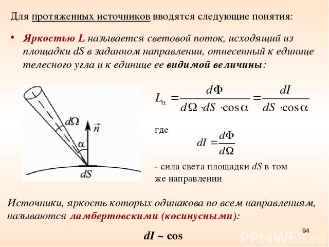 * Для протяженных источников вводятся следующие понятия: Яркостью L называется световой поток, исходящий из площадки dS в заданном направлении, отнесенный к единице телесного угла и к единице ее видимой величины: Источники, яркость которых одинакова…