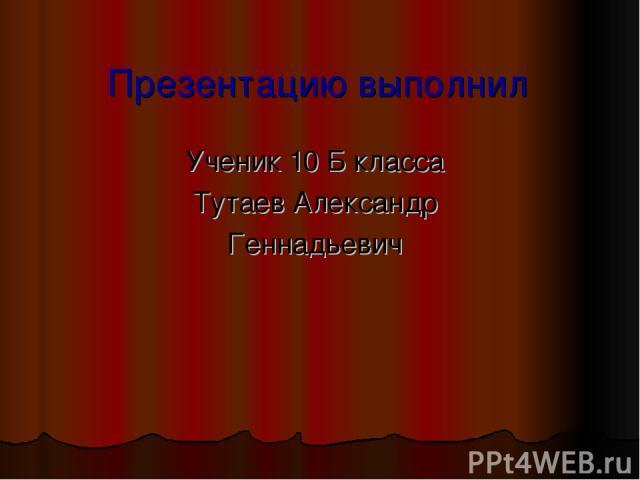 Презентацию выполнил Ученик 10 Б класса Тутаев Александр Геннадьевич