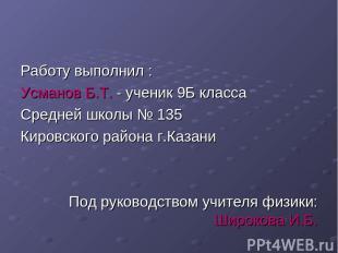 Работу выполнил : Усманов Б.Т. - ученик 9Б класса Средней школы № 135 Кировского