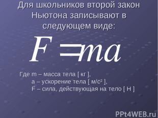 Для школьников второй закон Ньютона записывают в следующем виде: Где m – масса т