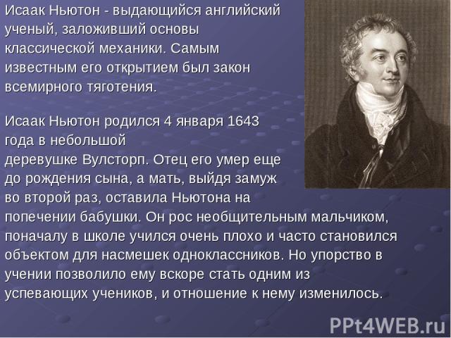 Исаак Ньютон - выдающийся английский ученый, заложивший основы классической механики. Самым известным его открытием был закон всемирного тяготения. Исаак Ньютон родился 4 января 1643 года в небольшой деревушке Вулсторп. Отец его умер еще до рождения…