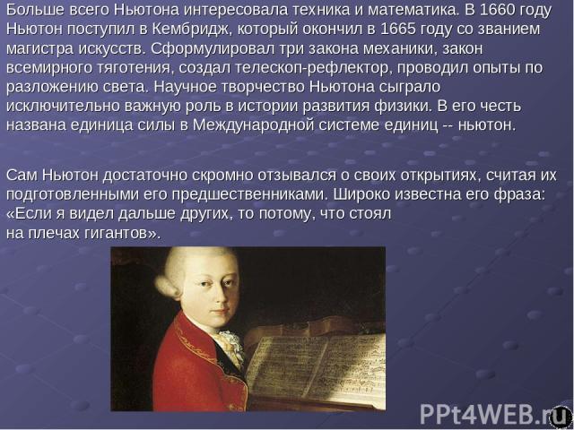 Больше всего Ньютона интересовала техника и математика. В 1660 году Ньютон поступил в Кембридж, который окончил в 1665 году со званием магистра искусств. Сформулировал три закона механики, закон всемирного тяготения, создал телескоп-рефлектор, прово…