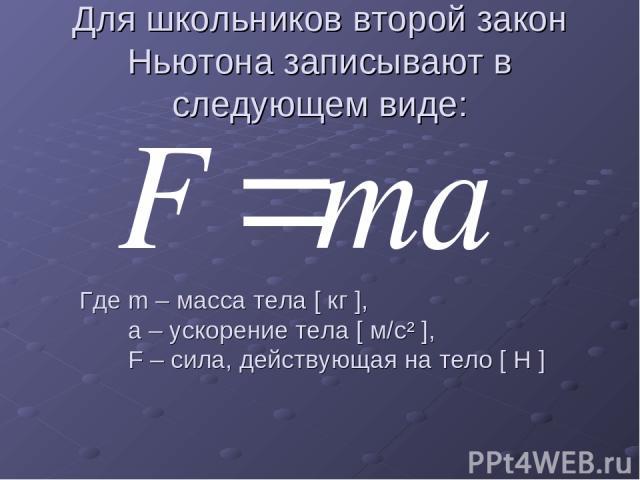 Для школьников второй закон Ньютона записывают в следующем виде: Где m – масса тела [ кг ], а – ускорение тела [ м/с² ], F – сила, действующая на тело [ Н ]