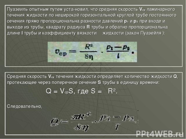 Пуазеиль опытным путем уста новил, что средняя скорость Vср ламинарного течения жидкости по неширокой горизонтальной круглой трубе постоянного сечения прямо пропорциональна разности давлений р1 и р2 при входе и выходе из трубы, квадрату радиуса R тр…