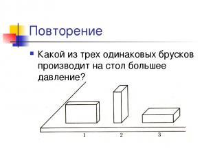 Повторение Какой из трех одинаковых брусков производит на стол большее давление?