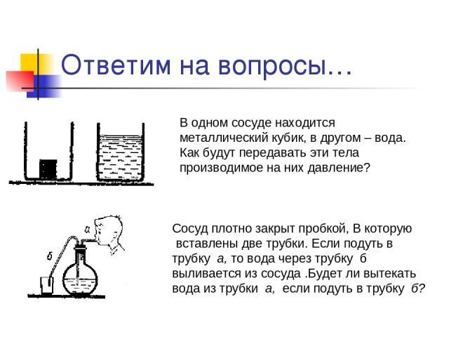 Ответим на вопросы… В одном сосуде находится металлический кубик, в другом – вода. Как будут передавать эти тела производимое на них давление? Сосуд плотно закрыт пробкой, В которую вставлены две трубки. Если подуть в трубку а, то вода через трубку …
