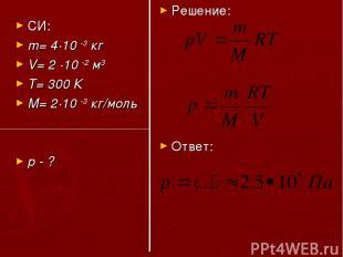 СИ: m= 4·10 -3 кг V= 2 ·10 -2 м3 T= 300 К M= 2·10 -3 кг/моль р - ? Решение: Отве