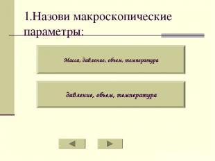 1.Назови макроскопические параметры: Масса, давление, объем, температура давлени