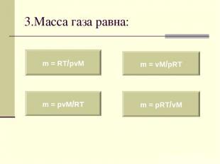 3.Масса газа равна: m = RT/pvM m = pvM/RT m = vM/pRT m = pRT/vM