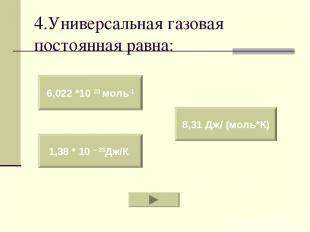 4.Универсальная газовая постоянная равна: 6,022 *10 23 моль-1 1,38 * 10 – 23Дж/К