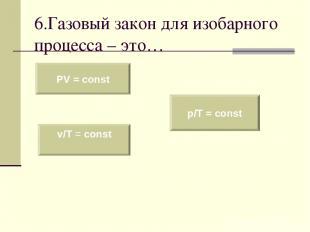 6.Газовый закон для изобарного процесса – это… PV = const v/T = const p/T = cons