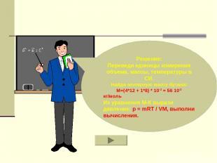 Решение: Переведи единицы измерения объема, массы, температуры в СИ. Найди моляр