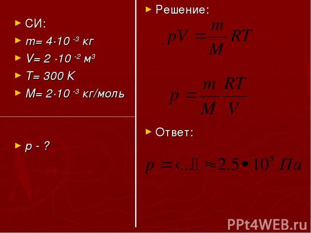СИ: m= 4·10 -3 кг V= 2 ·10 -2 м3 T= 300 К M= 2·10 -3 кг/моль р - ? Решение: Ответ: