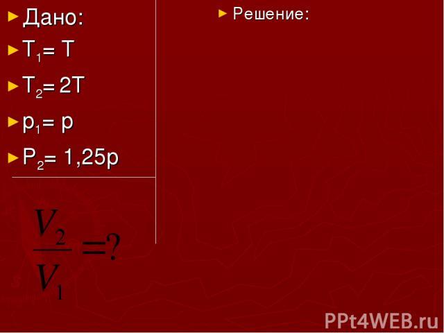 Дано: Т1= Т Т2= 2Т р1= р Р2= 1,25р Решение: