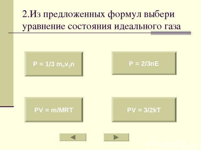 2.Из предложенных формул выбери уравнение состояния идеального газа P = 1/3 mov2n PV = m/MRT P = 2/3nE PV = 3/2kT