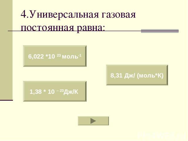 4.Универсальная газовая постоянная равна: 6,022 *10 23 моль-1 1,38 * 10 – 23Дж/К 8,31 Дж/ (моль*К)