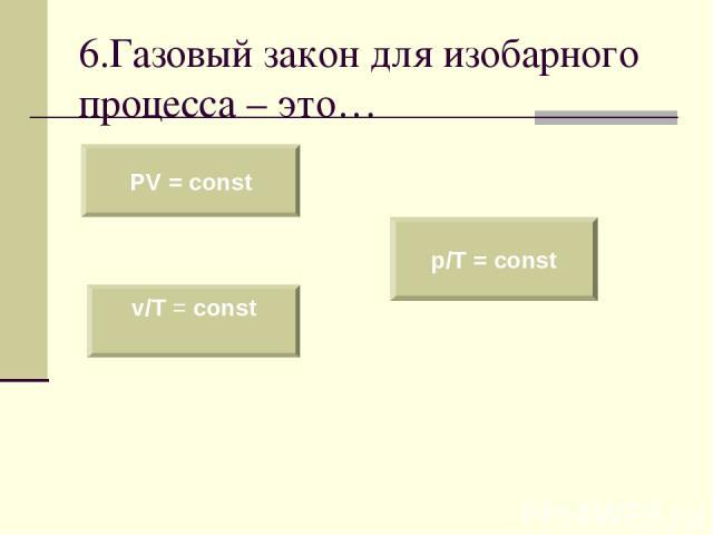 6.Газовый закон для изобарного процесса – это… PV = const v/T = const p/T = const