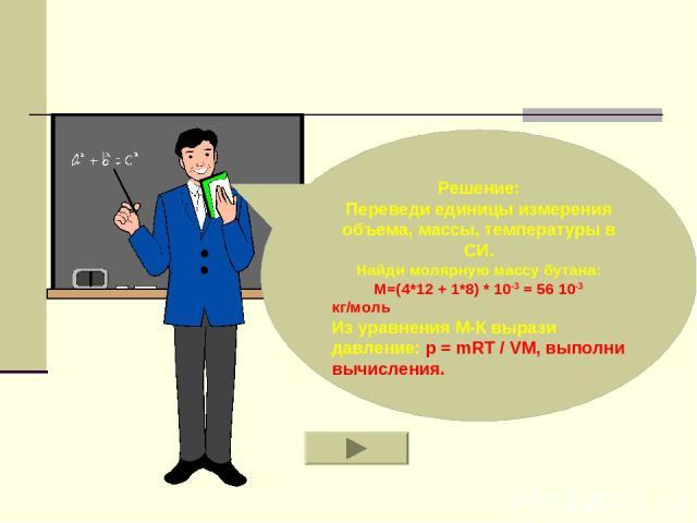 Решение: Переведи единицы измерения объема, массы, температуры в СИ. Найди молярную массу бутана: M=(4*12 + 1*8) * 10-3 = 56 10-3 кг/моль Из уравнения М-К вырази давление: p = mRT / VM, выполни вычисления.