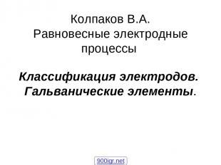 Колпаков В.А. Равновесные электродные процессы Классификация электродов. Гальван