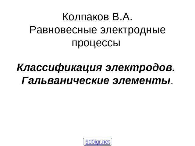 Колпаков В.А. Равновесные электродные процессы Классификация электродов. Гальванические элементы. 900igr.net