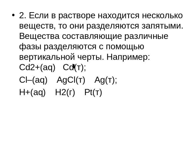 2. Если в растворе находится несколько веществ, то они разделяются запятыми. Вещества составляющие различные фазы разделяются с помощью вертикальной черты. Например: Cd2+(aq) Cd(т); Cl–(aq) AgCl(т) Ag(т); H+(aq) H2(г) Pt(т)