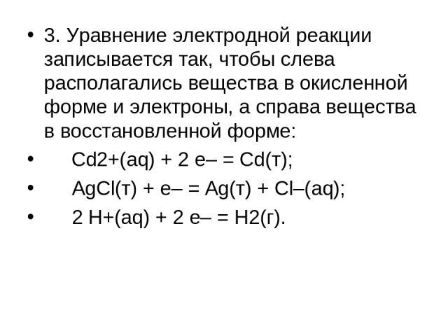 3. Уравнение электродной реакции записывается так, чтобы слева располагались вещества в окисленной форме и электроны, а справа вещества в восстановленной форме: Cd2+(aq) + 2 e– = Cd(т); AgCl(т) + e– = Ag(т) + Cl–(aq); 2 H+(aq) + 2 e– = H2(г).