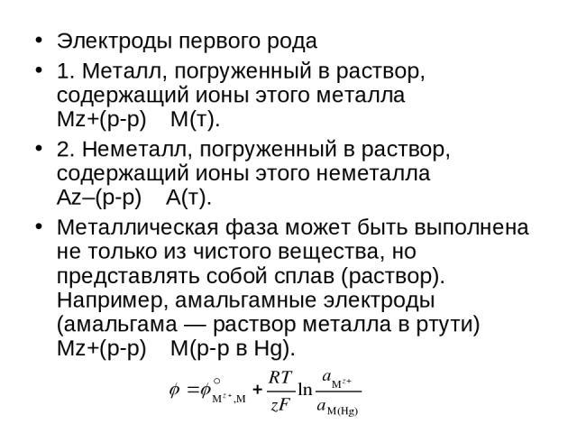 Электроды первого рода 1. Металл, погруженный в раствор, содержащий ионы этого металла Mz+(р-р) M(т). 2. Неметалл, погруженный в раствор, содержащий ионы этого неметалла Az–(р-р) A(т). Металлическая фаза может быть выполнена не только из чистого вещ…