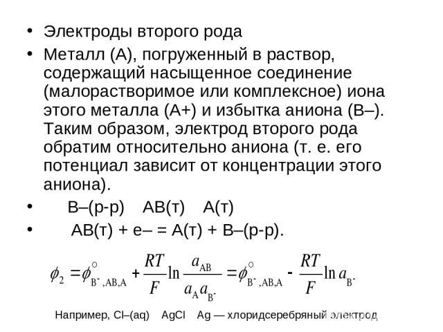 Электроды второго рода Металл (A), погруженный в раствор, содержащий насыщенное соединение (малорастворимое или комплексное) иона этого металла (A+) и избытка аниона (B–). Таким образом, электрод второго рода обратим относительно аниона (т.е. его п…