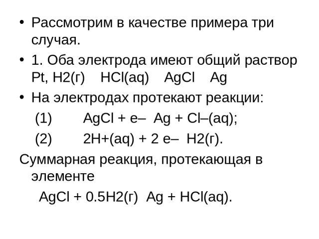 Рассмотрим в качестве примера три случая. 1. Оба электрода имеют общий раствор Pt, H2(г) HCl(aq) AgCl Ag На электродах протекают реакции: (1) AgCl + e– Ag + Cl–(aq); (2) 2H+(aq) + 2 e– H2(г). Суммарная реакция, протекающая в элементе AgCl + 0.5H2(г)…