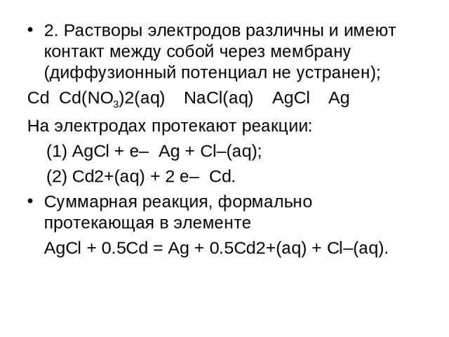 2. Растворы электродов различны и имеют контакт между собой через мембрану (диффузионный потенциал не устранен); Cd Cd(NO3)2(aq) NaCl(aq) AgCl Ag На электродах протекают реакции: (1) AgCl + e– Ag + Cl–(aq); (2) Cd2+(aq) + 2 e– Cd. Суммарная реакция,…