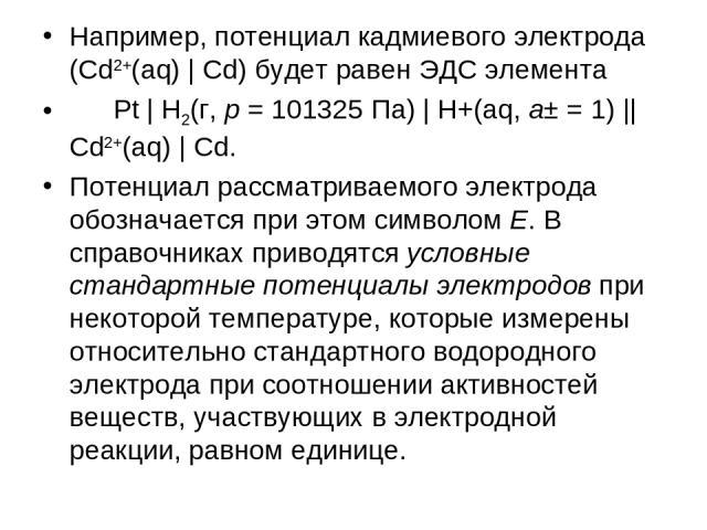 Например, потенциал кадмиевого электрода (Cd2+(aq) | Cd) будет равен ЭДС элемента Pt | H2(г, p=101325Па) | H+(aq, a±=1) || Cd2+(aq) | Cd. Потенциал рассматриваемого электрода обозначается при этом символом E. В справочниках приводятся условные …