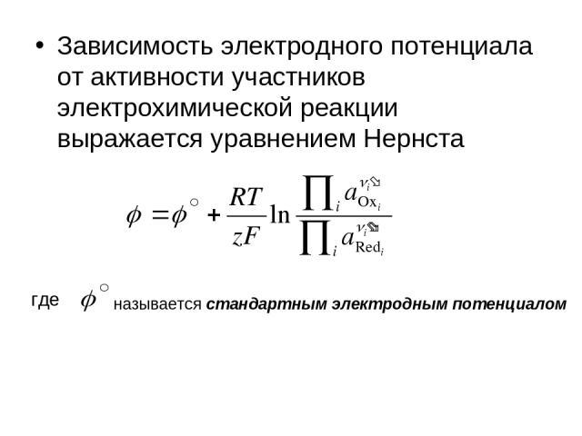 Зависимость электродного потенциала от активности участников электрохимической реакции выражается уравнением Нернста где называется стандартным электродным потенциалом
