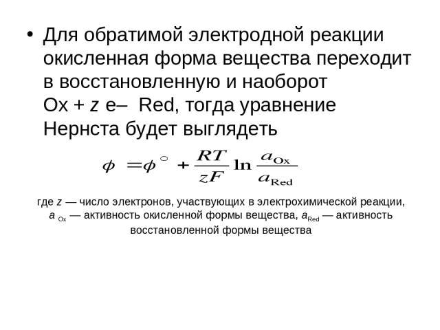 Для обратимой электродной реакции окисленная форма вещества переходит в восстановленную и наоборот Ox + z e– Red, тогда уравнение Нернста будет выглядеть где z — число электронов, участвующих в электрохимической реакции, a Ox — активность окисленной…