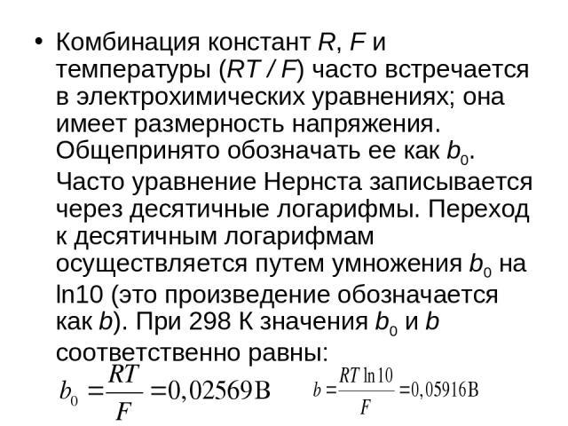 Комбинация констант R, F и температуры (RT/F) часто встречается в электрохимических уравнениях; она имеет размерность напряжения. Общепринято обозначать ее как b0. Часто уравнение Нернста записывается через десятичные логарифмы. Переход к десятичн…