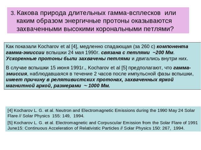 3. Какова природа длительных гамма-всплесков или каким образом энергичные протоны оказываются захваченными высокими корональными петлями? Как показали Kocharov et al [4], медленно спадающая (за 260 с) компонента гамма-эмиссии вспышки 24 мая 1990г. с…