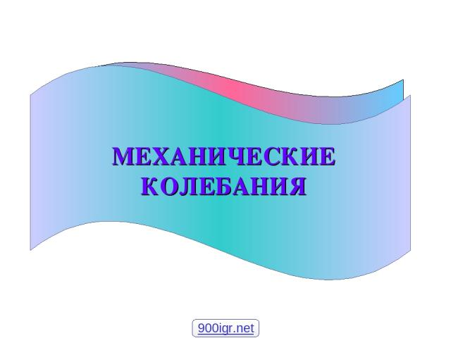 МЕХАНИЧЕСКИЕ КОЛЕБАНИЯ 900igr.net