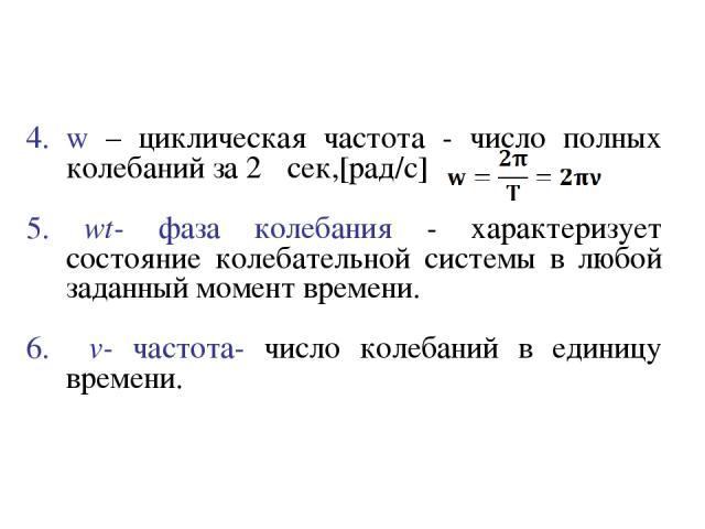 w – циклическая частота - число полных колебаний за 2π сек,[рад/с] 5. wt- фаза колебания - характеризует состояние колебательной системы в любой заданный момент времени. 6. v- частота- число колебаний в единицу времени.