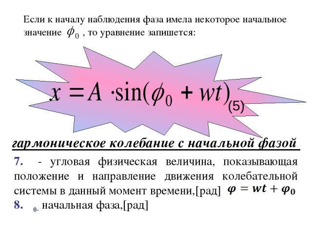 Если к началу наблюдения фаза имела некоторое начальное значение , то уравнение запишется: гармоническое колебание с начальной фазой (5) 7. φ- угловая физическая величина, показывающая положение и направление движения колебательной системы в данный …